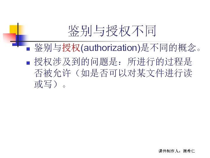 鉴别与授权不同 n n 鉴别与授权(authorization)是不同的概念。 授权涉及到的问题是:所进行的过程是 否被允许(如是否可以对某文件进行读 或写)。 课件制作人:谢希仁