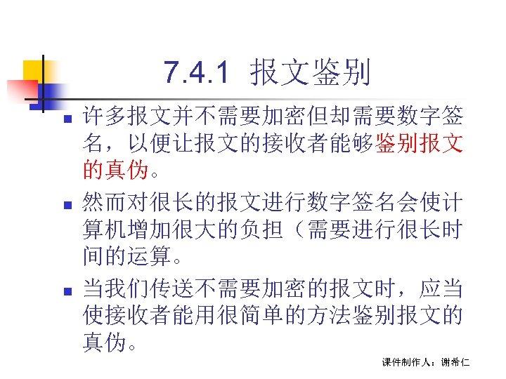 7. 4. 1 报文鉴别 n n n 许多报文并不需要加密但却需要数字签 名,以便让报文的接收者能够鉴别报文 的真伪。 然而对很长的报文进行数字签名会使计 算机增加很大的负担(需要进行很长时 间的运算。 当我们传送不需要加密的报文时,应当