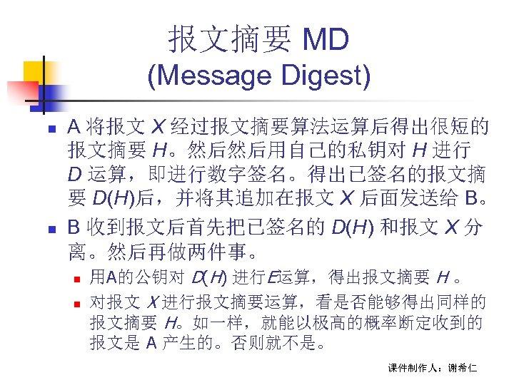 报文摘要 MD (Message Digest) n n A 将报文 X 经过报文摘要算法运算后得出很短的 报文摘要 H。然后然后用自己的私钥对 H 进行