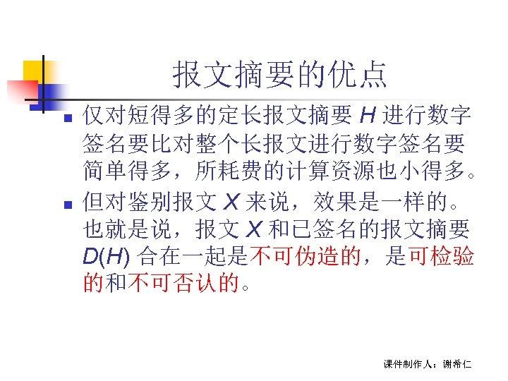 报文摘要的优点 n n 仅对短得多的定长报文摘要 H 进行数字 签名要比对整个长报文进行数字签名要 简单得多,所耗费的计算资源也小得多。 但对鉴别报文 X 来说,效果是一样的。 也就是说,报文 X 和已签名的报文摘要