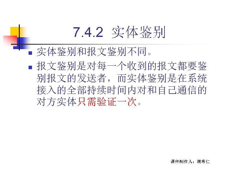 7. 4. 2 实体鉴别 n n 实体鉴别和报文鉴别不同。 报文鉴别是对每一个收到的报文都要鉴 别报文的发送者,而实体鉴别是在系统 接入的全部持续时间内对和自己通信的 对方实体只需验证一次。 课件制作人:谢希仁