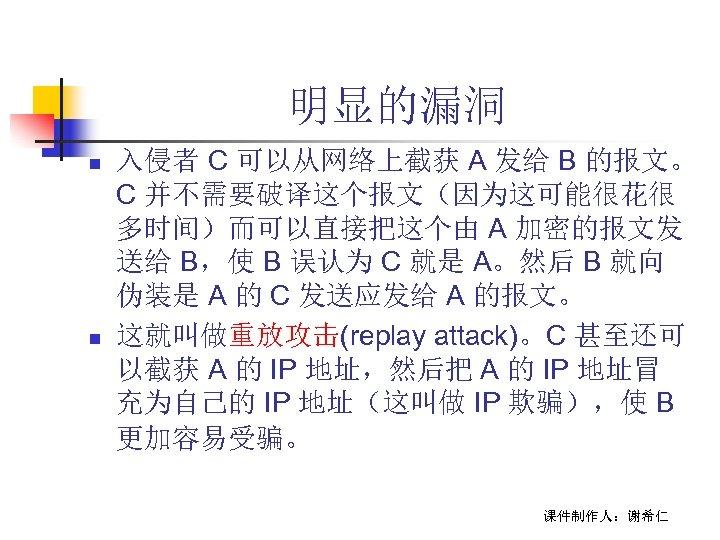 明显的漏洞 n n 入侵者 C 可以从网络上截获 A 发给 B 的报文。 C 并不需要破译这个报文(因为这可能很花很 多时间)而可以直接把这个由 A