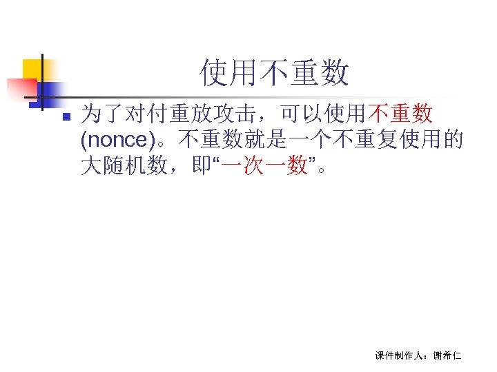 """使用不重数 n 为了对付重放攻击,可以使用不重数 (nonce)。不重数就是一个不重复使用的 大随机数,即""""一次一数""""。 课件制作人:谢希仁"""