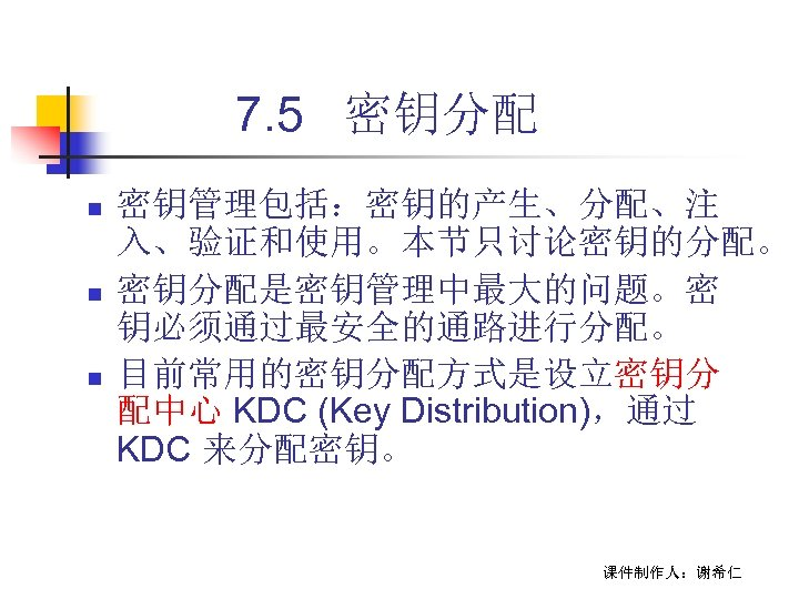 7. 5 密钥分配 n n n 密钥管理包括:密钥的产生、分配、注 入、验证和使用。本节只讨论密钥的分配。 密钥分配是密钥管理中最大的问题。密 钥必须通过最安全的通路进行分配。 目前常用的密钥分配方式是设立密钥分 配中心 KDC (Key