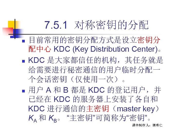 7. 5. 1 对称密钥的分配 n n n 目前常用的密钥分配方式是设立密钥分 配中心 KDC (Key Distribution Center)。 KDC