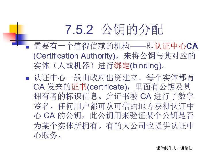 7. 5. 2 公钥的分配 n n 需要有一个值得信赖的机构——即认证中心CA (Certification Authority),来将公钥与其对应的 实体(人或机器)进行绑定(binding)。 认证中心一般由政府出资建立。每个实体都有 CA 发来的证书(certificate),里面有公钥及其 拥有者的标识信息。此证书被