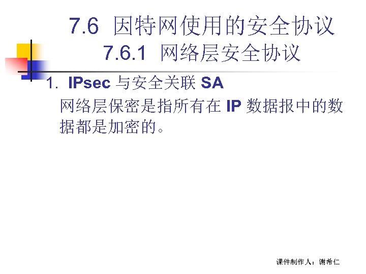 7. 6 因特网使用的安全协议 7. 6. 1 网络层安全协议 1. IPsec 与安全关联 SA 网络层保密是指所有在 IP 数据报中的数