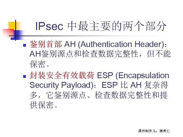 IPsec 中最主要的两个部分 n n 鉴别首部 AH (Authentication Header): AH鉴别源点和检查数据完整性,但不能 保密。 封装安全有效载荷 ESP (Encapsulation Security