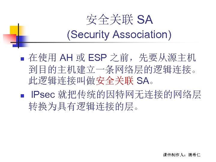 安全关联 SA (Security Association) n n 在使用 AH 或 ESP 之前,先要从源主机 到目的主机建立一条网络层的逻辑连接。 此逻辑连接叫做安全关联 SA。