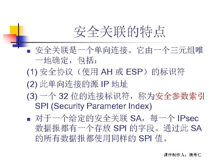 安全关联的特点 安全关联是一个单向连接。它由一个三元组唯 一地确定,包括: (1) 安全协议(使用 AH 或 ESP)的标识符 (2) 此单向连接的源 IP 地址 (3) 一个