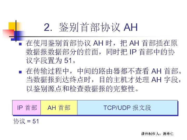 2. 鉴别首部协议 AH n n 在使用鉴别首部协议 AH 时,把 AH 首部插在原 数据报数据部分的前面,同时把 IP 首部中的协 议字段置为