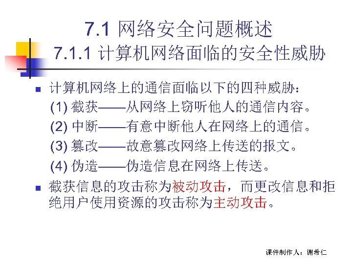 7. 1 网络安全问题概述 7. 1. 1 计算机网络面临的安全性威胁 n n 计算机网络上的通信面临以下的四种威胁: (1) 截获——从网络上窃听他人的通信内容。 (2) 中断——有意中断他人在网络上的通信。