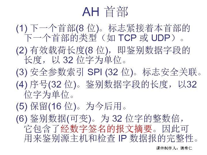 AH 首部 (1) 下一个首部(8 位)。标志紧接着本首部的 下一个首部的类型(如 TCP 或 UDP)。 (2) 有效载荷长度(8 位),即鉴别数据字段的 长度,以 32