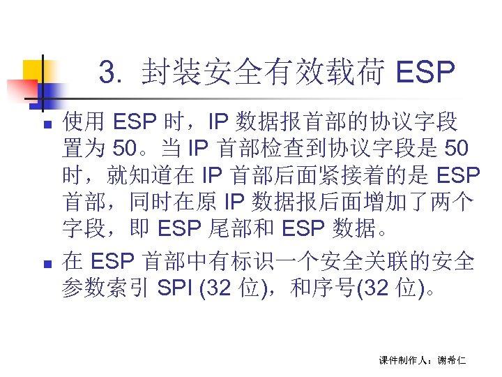 3. 封装安全有效载荷 ESP n n 使用 ESP 时,IP 数据报首部的协议字段 置为 50。当 IP 首部检查到协议字段是 50