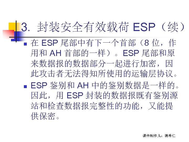 3. 封装安全有效载荷 ESP(续) n n 在 ESP 尾部中有下一个首部(8 位,作 用和 AH 首部的一样)。ESP 尾部和原 来数据报的数据部分一起进行加密,因