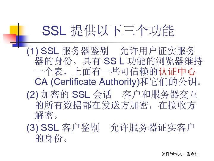 SSL 提供以下三个功能 (1) SSL 服务器鉴别 允许用户证实服务 器的身份。具有 SS L 功能的浏览器维持 一个表,上面有一些可信赖的认证中心 CA (Certificate Authority)和它们的公钥。