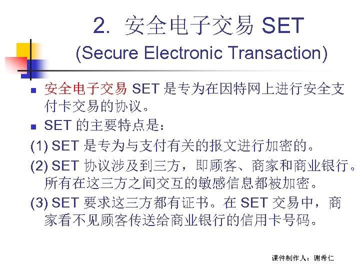 2. 安全电子交易 SET (Secure Electronic Transaction) 安全电子交易 SET 是专为在因特网上进行安全支 付卡交易的协议。 n SET 的主要特点是: (1)