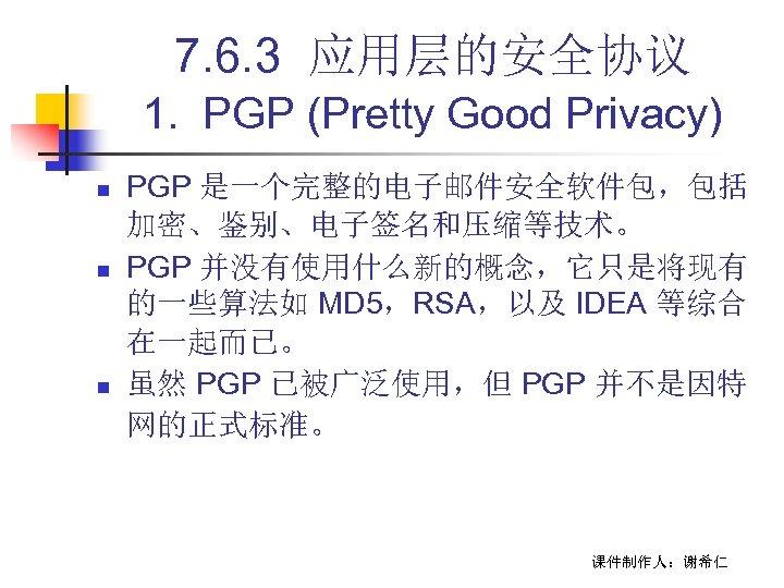 7. 6. 3 应用层的安全协议 1. PGP (Pretty Good Privacy) n n n PGP 是一个完整的电子邮件安全软件包,包括