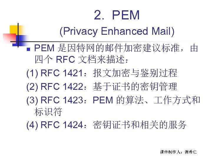 2. PEM (Privacy Enhanced Mail) PEM 是因特网的邮件加密建议标准,由 四个 RFC 文档来描述: (1) RFC 1421:报文加密与鉴别过程 (2)