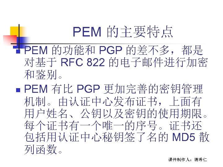 PEM 的主要特点 PEM 的功能和 PGP 的差不多,都是 对基于 RFC 822 的电子邮件进行加密 和鉴别。 n PEM 有比