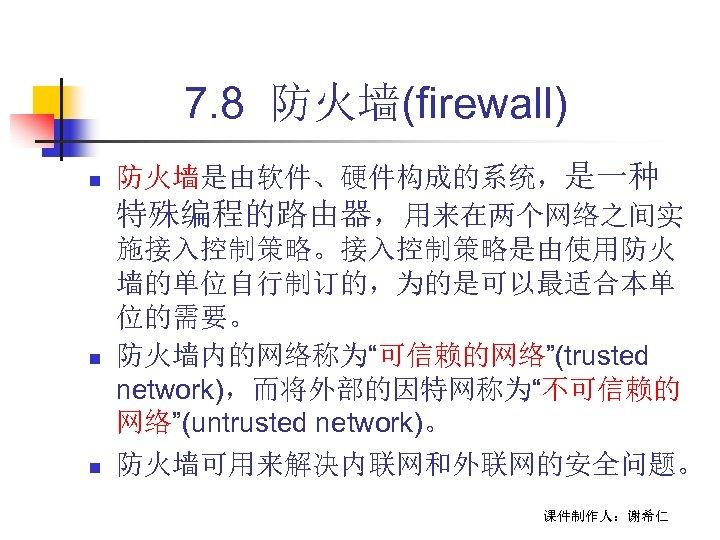 """7. 8 防火墙(firewall) n n n 防火墙是由软件、硬件构成的系统,是一种 特殊编程的路由器,用来在两个网络之间实 施接入控制策略。接入控制策略是由使用防火 墙的单位自行制订的,为的是可以最适合本单 位的需要。 防火墙内的网络称为""""可信赖的网络""""(trusted network),而将外部的因特网称为""""不可信赖的 网络""""(untrusted"""
