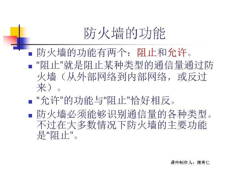 """防火墙的功能 n n 防火墙的功能有两个:阻止和允许。 """"阻止""""就是阻止某种类型的通信量通过防 火墙(从外部网络到内部网络,或反过 来)。 """"允许""""的功能与""""阻止""""恰好相反。 防火墙必须能够识别通信量的各种类型。 不过在大多数情况下防火墙的主要功能 是""""阻止""""。 课件制作人:谢希仁"""