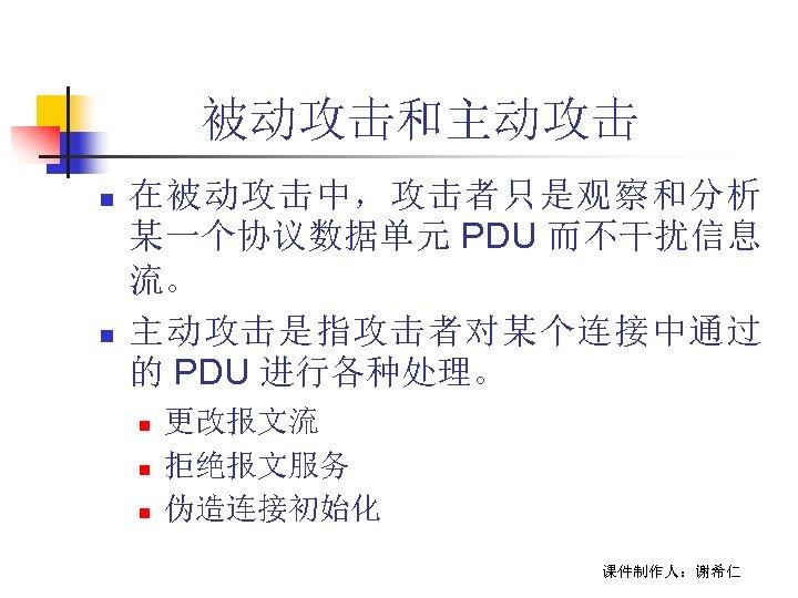 被动攻击和主动攻击 n n 在被动攻击中,攻击者只是观察和分析 某一个协议数据单元 PDU 而不干扰信息 流。 主动攻击是指攻击者对某个连接中通过 的 PDU 进行各种处理。 n n