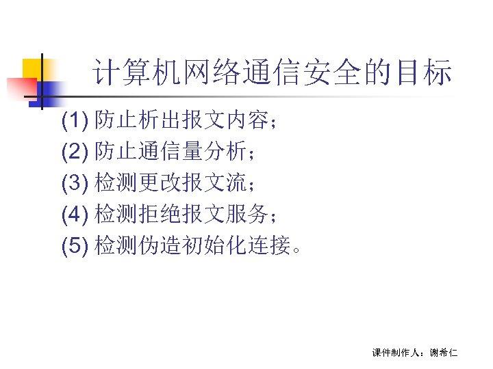 计算机网络通信安全的目标 (1) 防止析出报文内容; (2) 防止通信量分析; (3) 检测更改报文流; (4) 检测拒绝报文服务; (5) 检测伪造初始化连接。 课件制作人:谢希仁