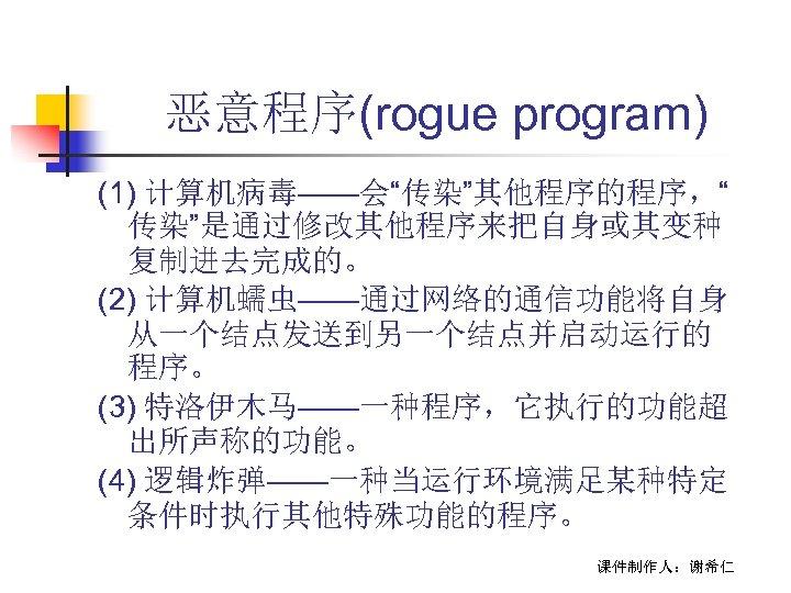 """恶意程序(rogue program) (1) 计算机病毒——会""""传染""""其他程序的程序,"""" 传染""""是通过修改其他程序来把自身或其变种 复制进去完成的。 (2) 计算机蠕虫——通过网络的通信功能将自身 从一个结点发送到另一个结点并启动运行的 程序。 (3) 特洛伊木马——一种程序,它执行的功能超 出所声称的功能。 (4)"""