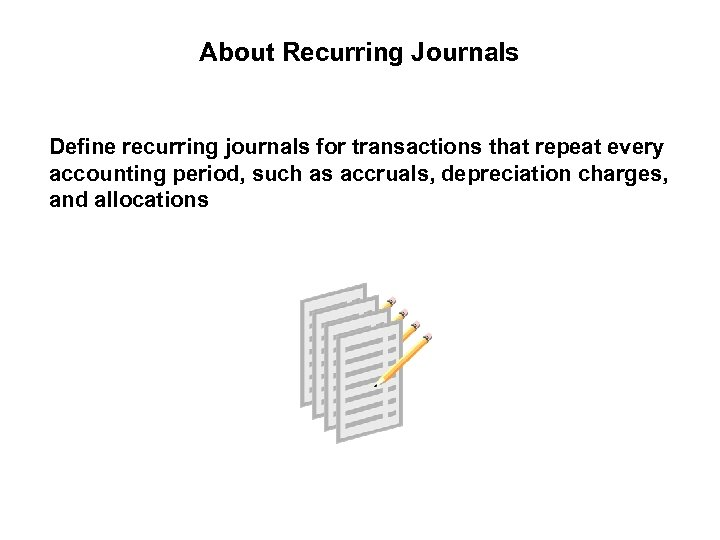 About Recurring Journals Define recurring journals for transactions that repeat every accounting period, such