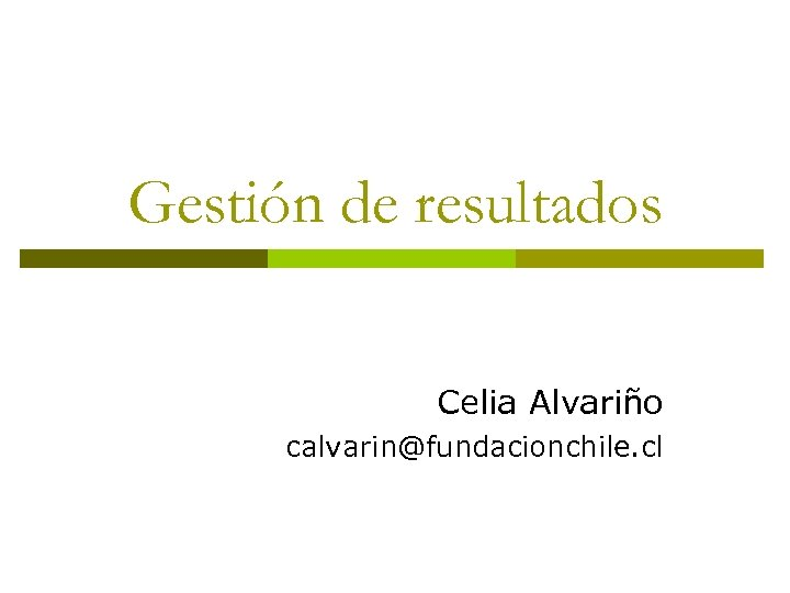 Gestión de resultados Celia Alvariño calvarin@fundacionchile. cl