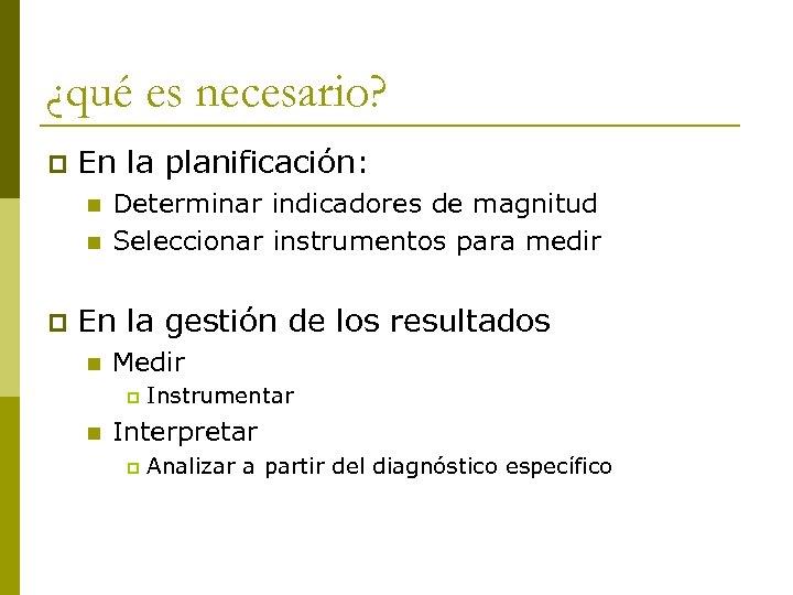 ¿qué es necesario? p En la planificación: n n p Determinar indicadores de magnitud