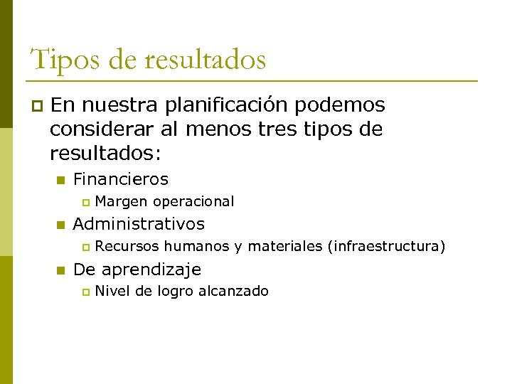 Tipos de resultados p En nuestra planificación podemos considerar al menos tres tipos de