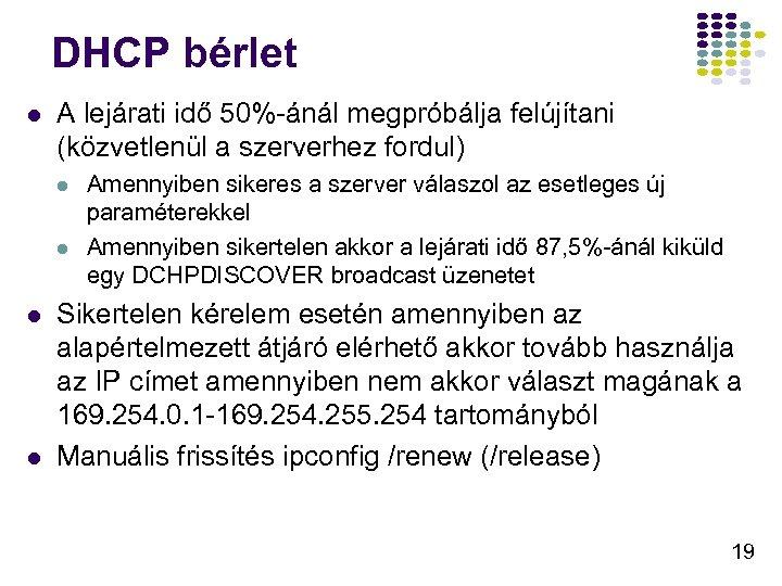 DHCP bérlet l A lejárati idő 50%-ánál megpróbálja felújítani (közvetlenül a szerverhez fordul) l
