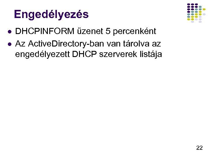 Engedélyezés l l DHCPINFORM üzenet 5 percenként Az Active. Directory-ban van tárolva az engedélyezett