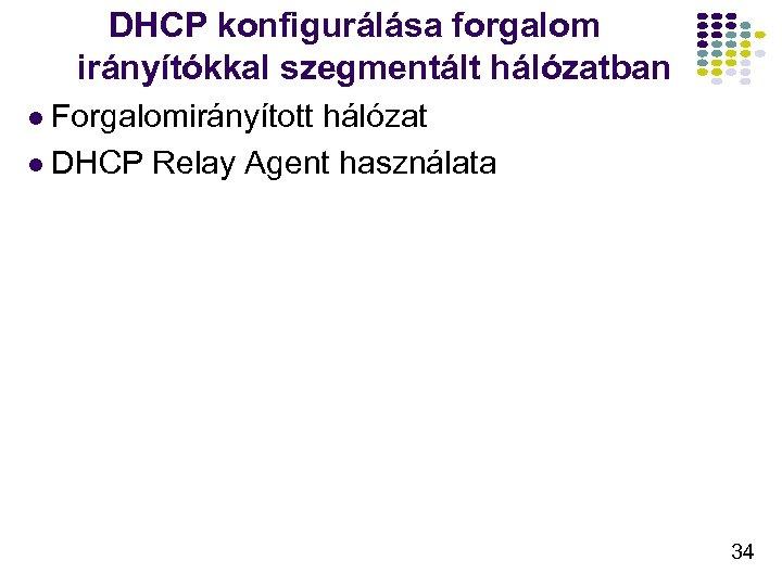 DHCP konfigurálása forgalom irányítókkal szegmentált hálózatban l Forgalomirányított hálózat l DHCP Relay Agent használata