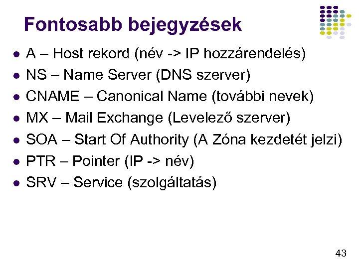 Fontosabb bejegyzések l l l l A – Host rekord (név -> IP hozzárendelés)
