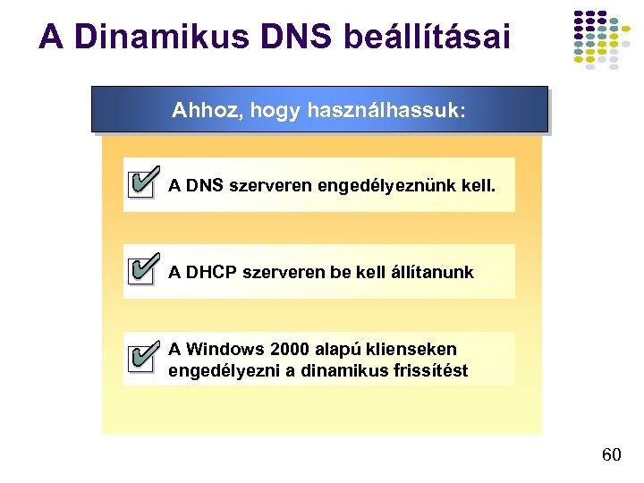 A Dinamikus DNS beállításai Ahhoz, hogy használhassuk: A DNS szerveren engedélyeznünk kell. A DHCP