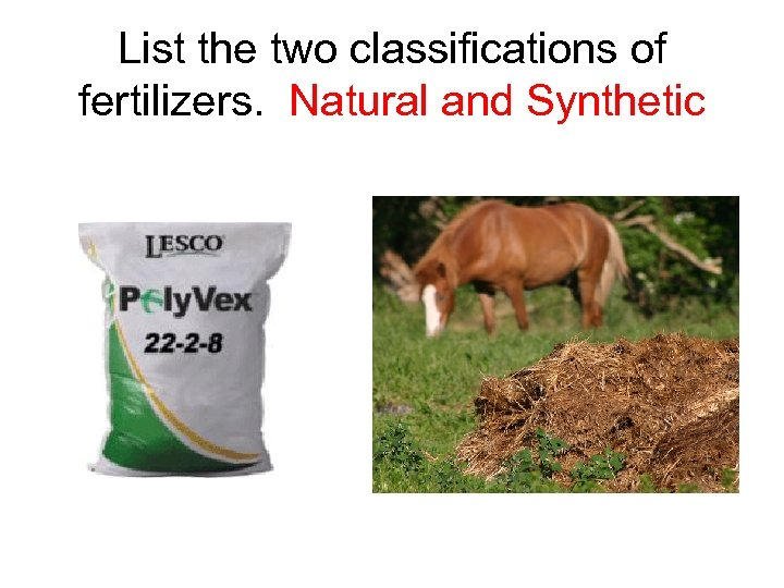 List the two classifications of fertilizers. Natural and Synthetic