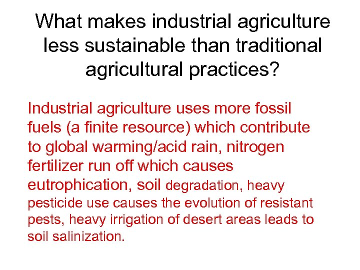 What makes industrial agriculture less sustainable than traditional agricultural practices? Industrial agriculture uses more