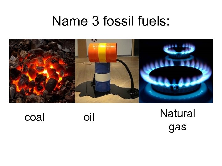 Name 3 fossil fuels: coal oil Natural gas