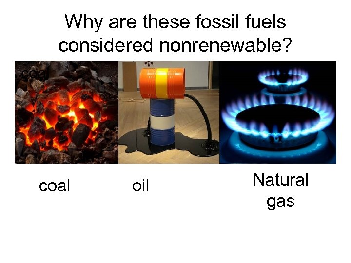 Why are these fossil fuels considered nonrenewable? coal oil Natural gas