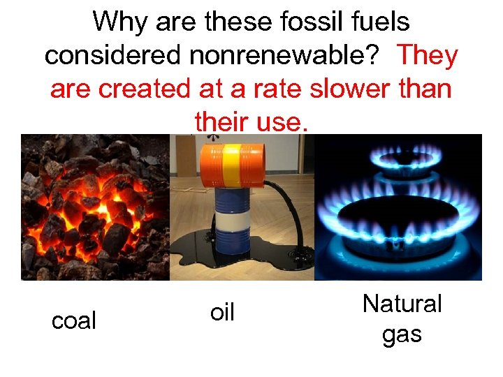 Why are these fossil fuels considered nonrenewable? They are created at a rate slower