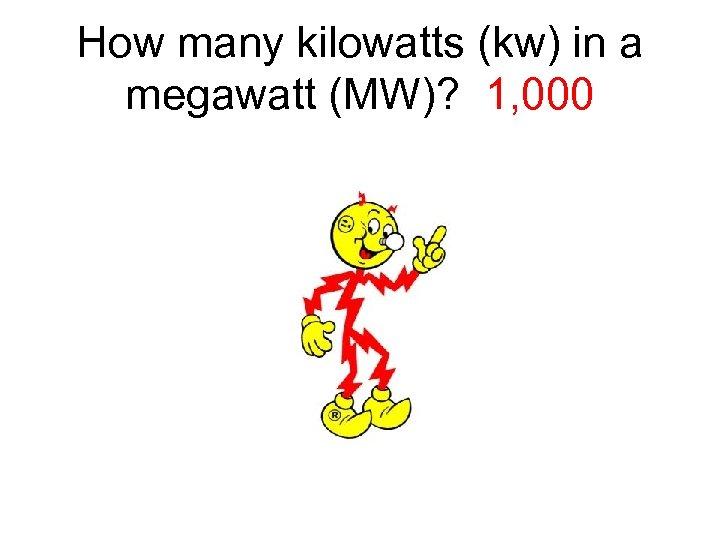 How many kilowatts (kw) in a megawatt (MW)? 1, 000