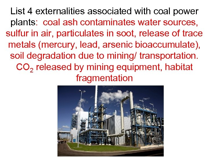 List 4 externalities associated with coal power plants: coal ash contaminates water sources, sulfur