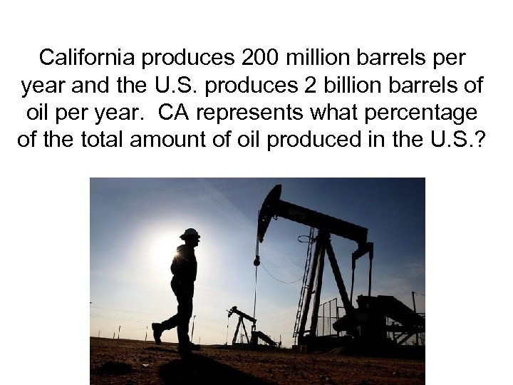 California produces 200 million barrels per year and the U. S. produces 2 billion