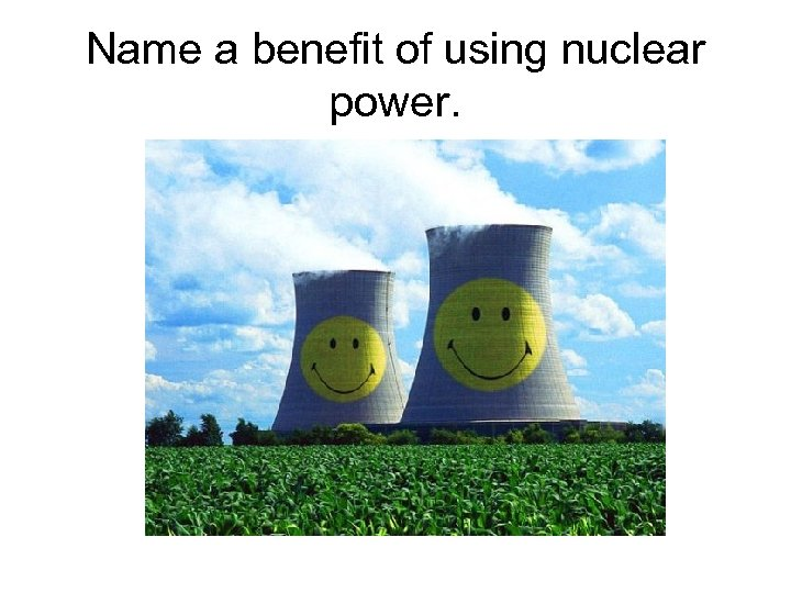 Name a benefit of using nuclear power.