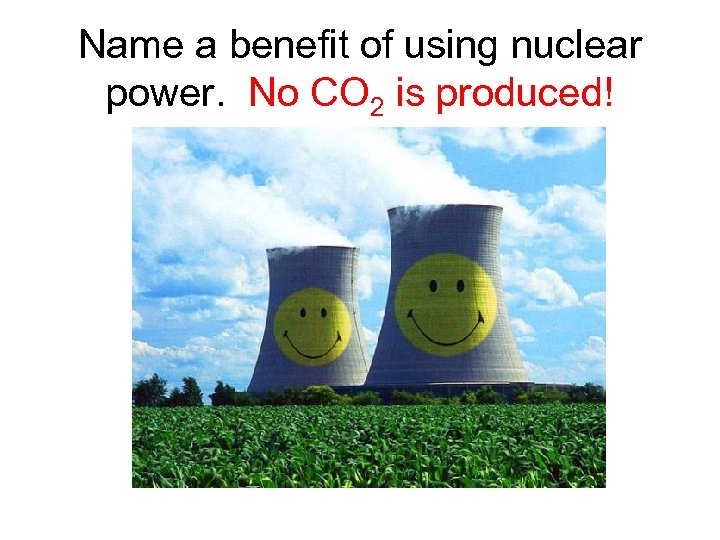 Name a benefit of using nuclear power. No CO 2 is produced!