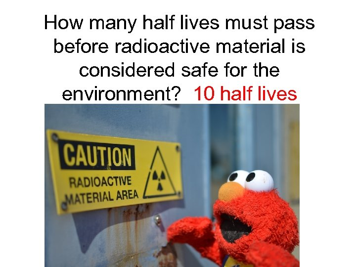 How many half lives must pass before radioactive material is considered safe for the