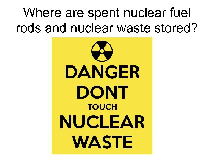 Where are spent nuclear fuel rods and nuclear waste stored?